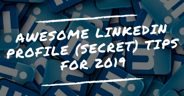 Awesome LinkedIn Profile (secret) Tips for 2019